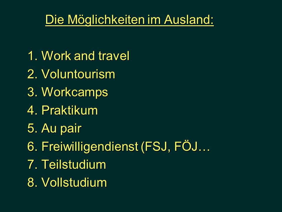 Die Möglichkeiten im Ausland: 1. Work and travel 1. Work and travel 2. Voluntourism 2. Voluntourism 3. Workcamps 3. Workcamps 4. Praktikum 4. Praktiku