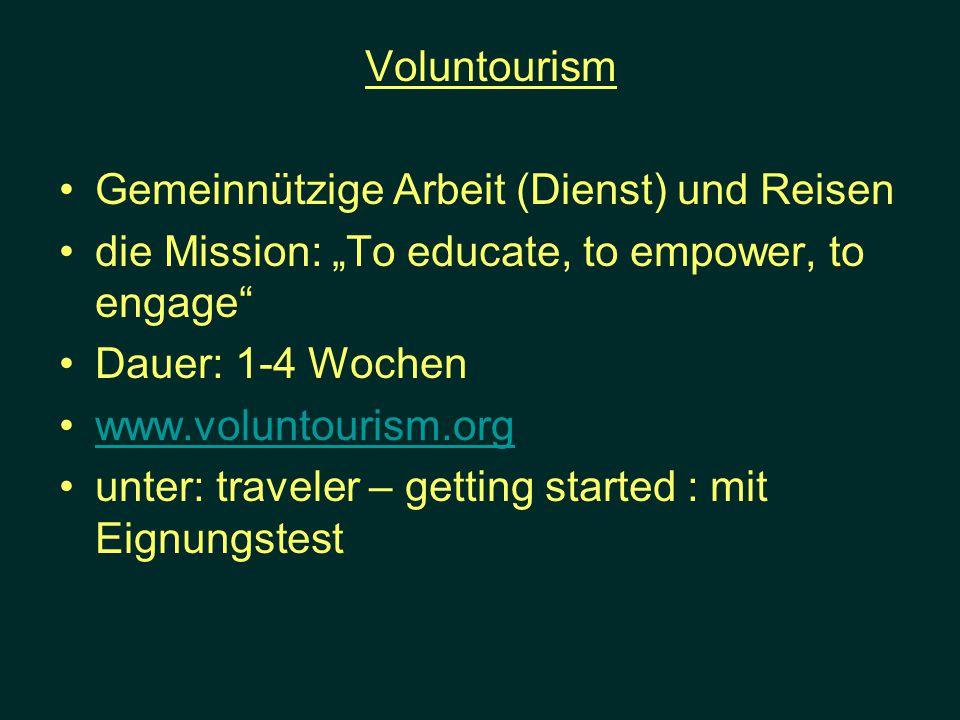 Voluntourism Gemeinnützige Arbeit (Dienst) und Reisen die Mission: To educate, to empower, to engage Dauer: 1-4 Wochen www.voluntourism.org unter: tra