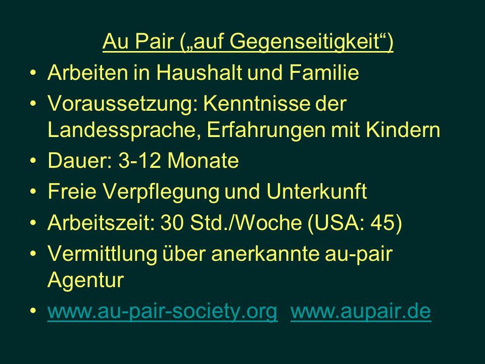 Au Pair (auf Gegenseitigkeit) Arbeiten in Haushalt und Familie Voraussetzung: Kenntnisse der Landessprache, Erfahrungen mit Kindern Dauer: 3-12 Monate