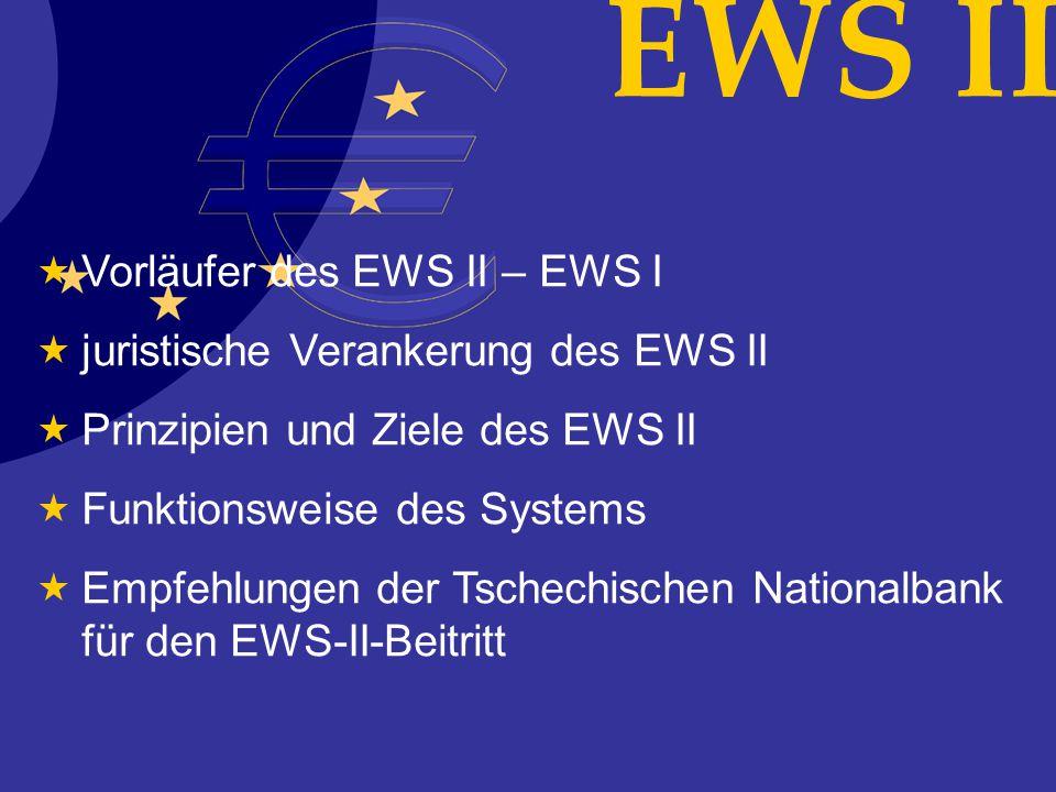 Vorläufer des EWS II – EWS I juristische Verankerung des EWS II Prinzipien und Ziele des EWS II Funktionsweise des Systems Empfehlungen der Tschechischen Nationalbank für den EWS-II-Beitritt EWS II