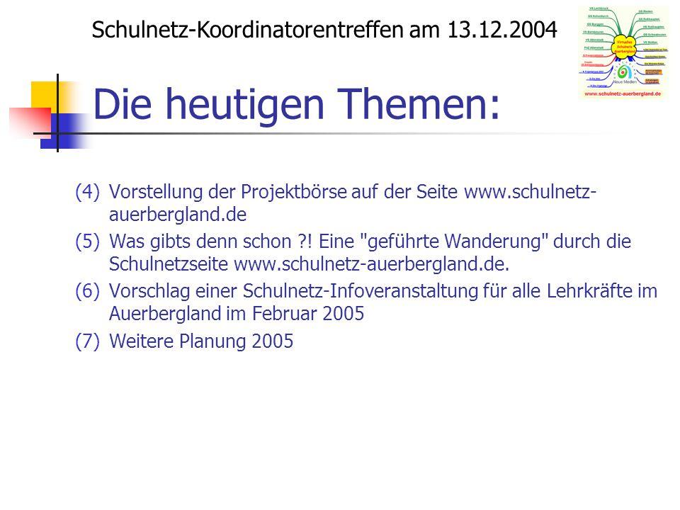 Schulnetz-Koordinatorentreffen am 13.12.2004 Die heutigen Themen: (4)Vorstellung der Projektbörse auf der Seite www.schulnetz- auerbergland.de (5)Was gibts denn schon ?.