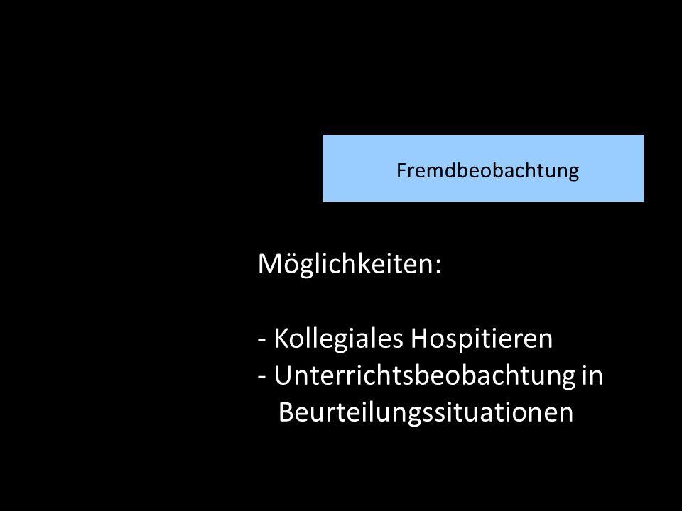 Fremdbeobachtung Möglichkeiten: - Kollegiales Hospitieren - Unterrichtsbeobachtung in Beurteilungssituationen