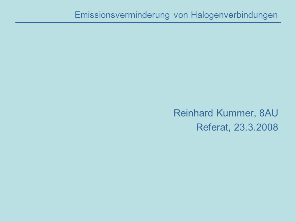 Emissionsverminderung von Halogenverbindungen Reinhard Kummer, 8AU Referat, 23.3.2008