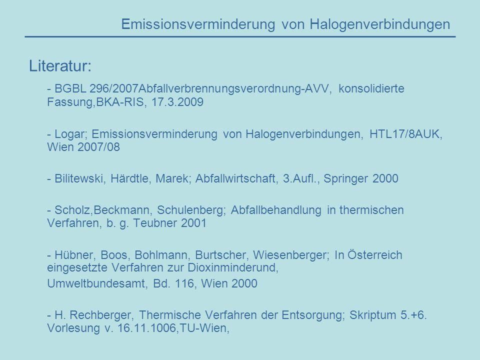 Literatur: - BGBL 296/2007Abfallverbrennungsverordnung-AVV, konsolidierte Fassung,BKA-RIS, 17.3.2009 - Logar; Emissionsverminderung von Halogenverbindungen, HTL17/8AUK, Wien 2007/08 - Bilitewski, Härdtle, Marek; Abfallwirtschaft, 3.Aufl., Springer 2000 - Scholz,Beckmann, Schulenberg; Abfallbehandlung in thermischen Verfahren, b.