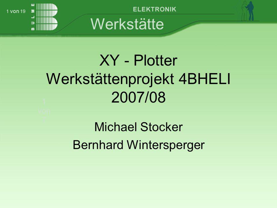Werkstätte 1 von 7 1 von 19 XY - Plotter Werkstättenprojekt 4BHELI 2007/08 Michael Stocker Bernhard Wintersperger