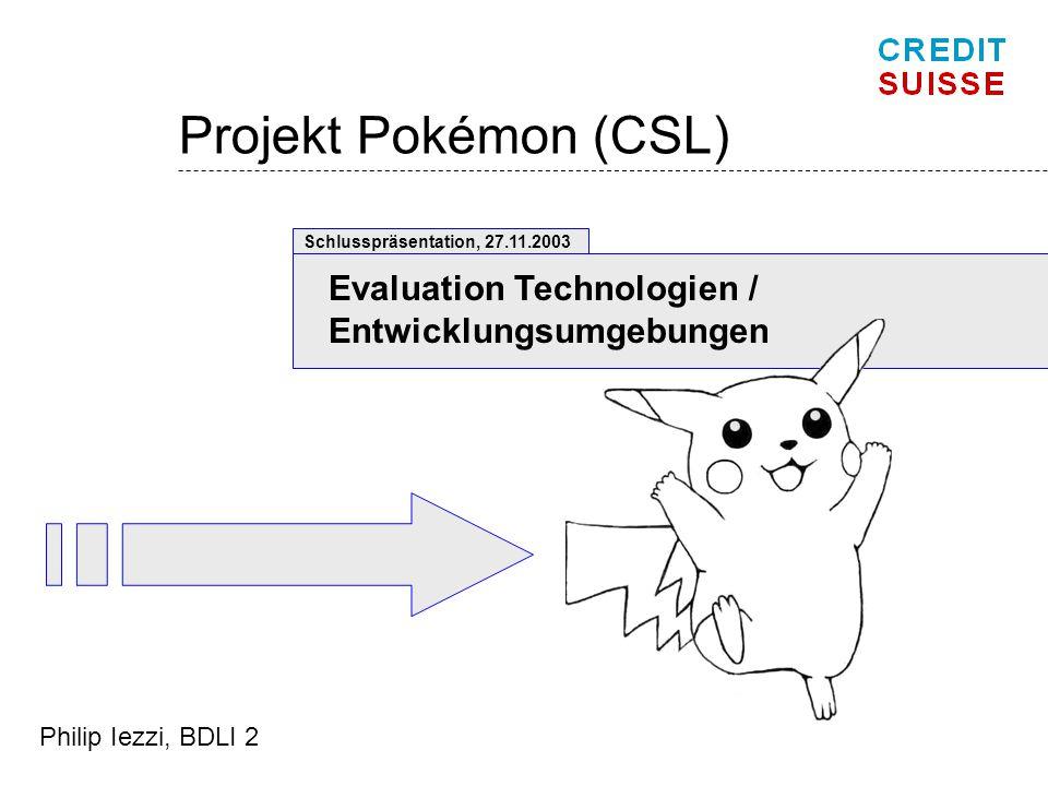Projekt Pokémon (CSL) Evaluation Technologien / Entwicklungsumgebungen Schlusspräsentation, 27.11.2003 Philip Iezzi, BDLI 2