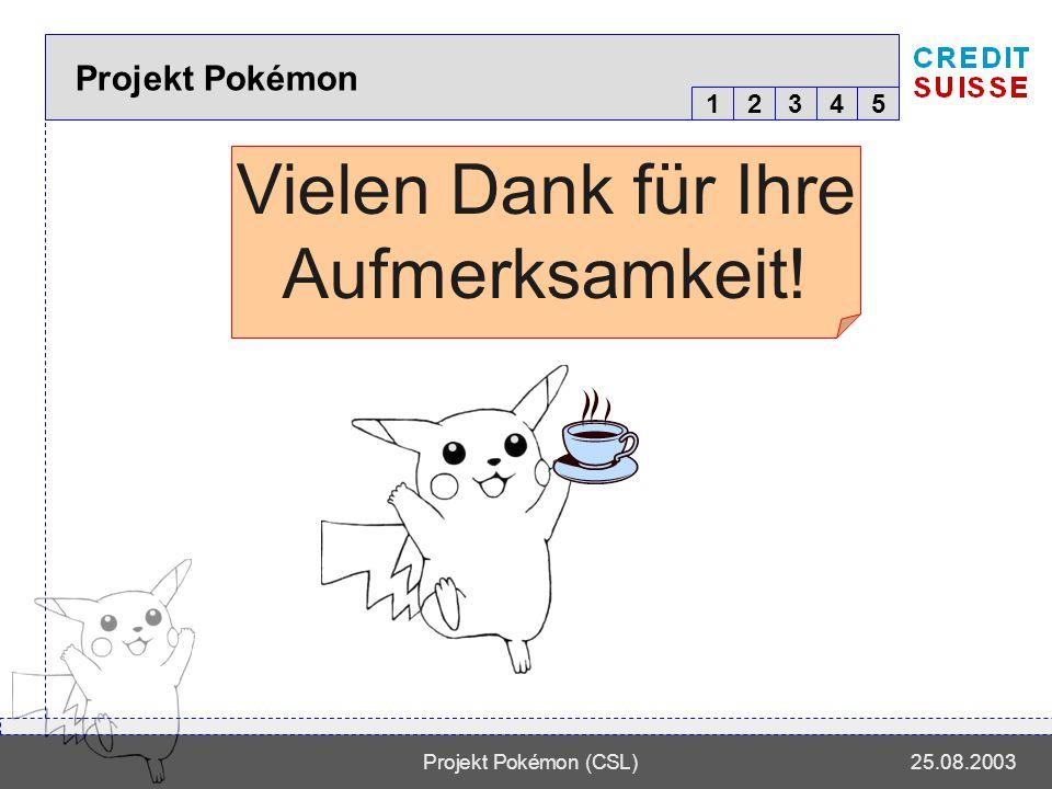 12345 Projekt Pokémon (CSL)25.08.2003 Projekt Pokémon Vielen Dank für Ihre Aufmerksamkeit!