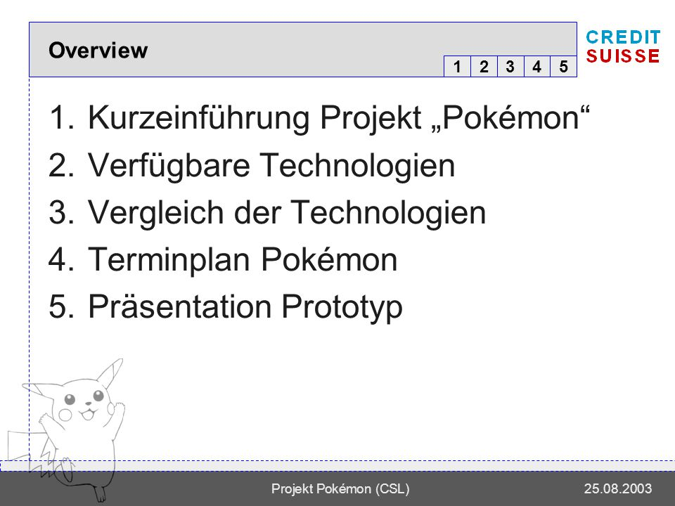 12345 Projekt Pokémon (CSL)25.08.2003 Overview 1.Kurzeinführung Projekt Pokémon 2.Verfügbare Technologien 3.Vergleich der Technologien 4.Terminplan Pokémon 5.Präsentation Prototyp 12345