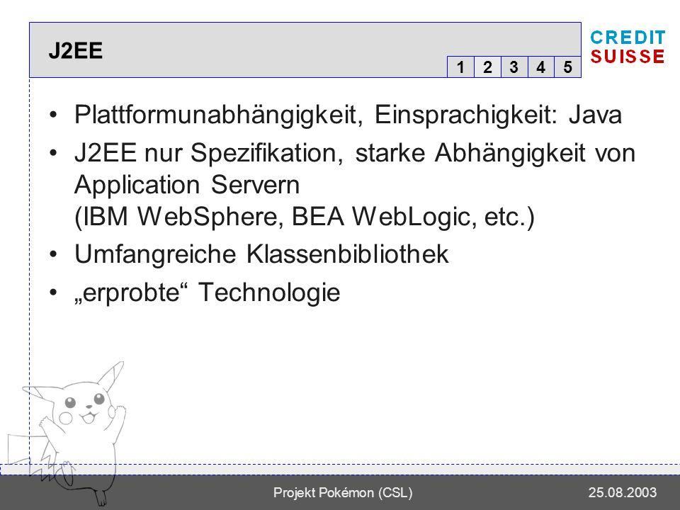 12345 Projekt Pokémon (CSL)25.08.2003 J2EE 2 Plattformunabhängigkeit, Einsprachigkeit: Java J2EE nur Spezifikation, starke Abhängigkeit von Application Servern (IBM WebSphere, BEA WebLogic, etc.) Umfangreiche Klassenbibliothek erprobte Technologie