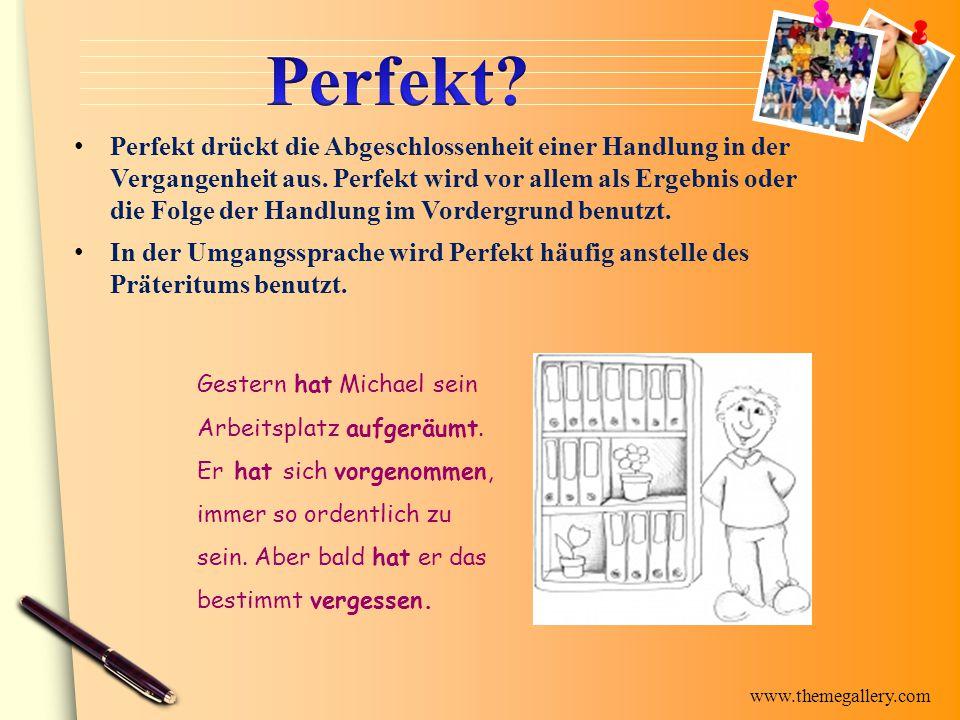 www.themegallery.com Perfekt drückt die Abgeschlossenheit einer Handlung in der Vergangenheit aus. Perfekt wird vor allem als Ergebnis oder die Folge