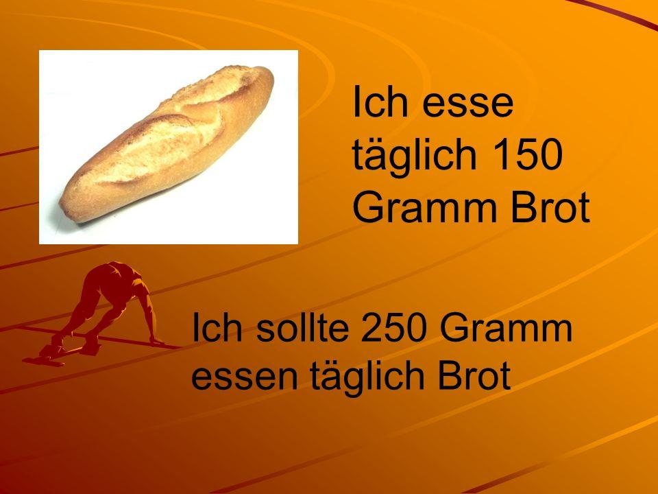 Ich esse täglich 150 Gramm Brot Ich sollte 250 Gramm essen täglich Brot