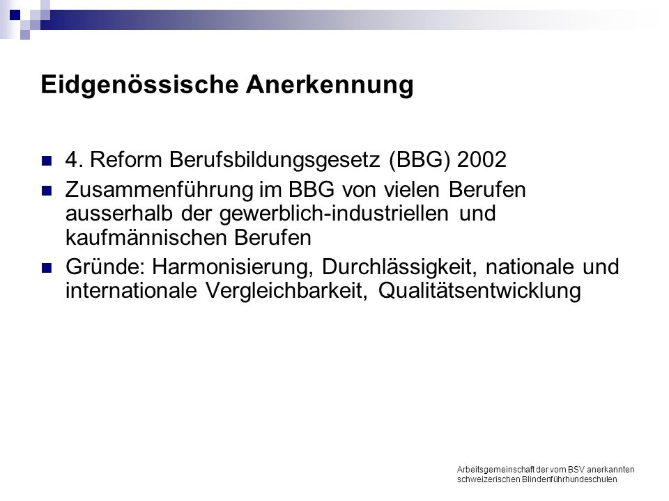 Eidgenössische Anerkennung 4. Reform Berufsbildungsgesetz (BBG) 2002 Zusammenführung im BBG von vielen Berufen ausserhalb der gewerblich-industriellen