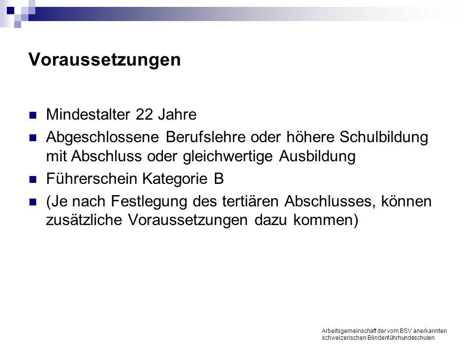 Voraussetzungen Mindestalter 22 Jahre Abgeschlossene Berufslehre oder höhere Schulbildung mit Abschluss oder gleichwertige Ausbildung Führerschein Kategorie B (Je nach Festlegung des tertiären Abschlusses, können zusätzliche Voraussetzungen dazu kommen) Arbeitsgemeinschaft der vom BSV anerkannten schweizerischen Blindenführhundeschulen