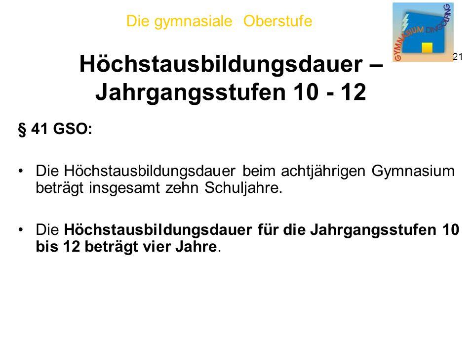 Die gymnasiale Oberstufe 21 Höchstausbildungsdauer – Jahrgangsstufen 10 - 12 § 41 GSO: Die Höchstausbildungsdauer beim achtjährigen Gymnasium beträgt insgesamt zehn Schuljahre.