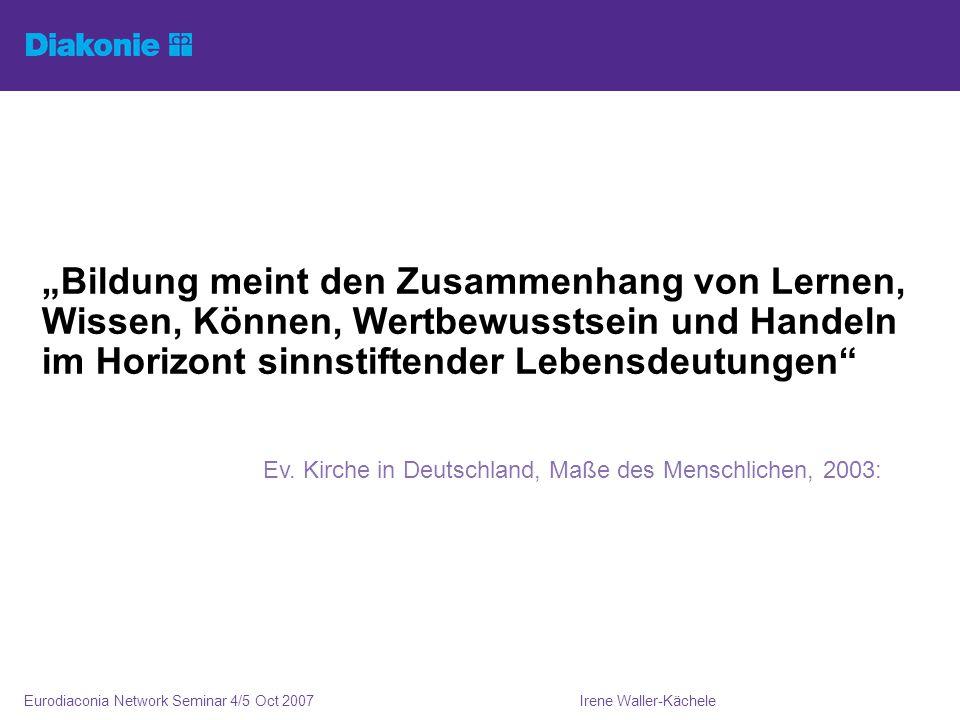 Irene Waller-KächeleEurodiaconia Network Seminar 4/5 Oct 2007 Bildung meint den Zusammenhang von Lernen, Wissen, Können, Wertbewusstsein und Handeln im Horizont sinnstiftender Lebensdeutungen Ev.
