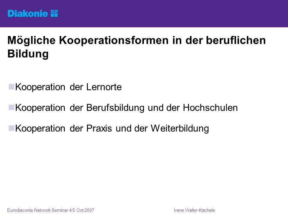 Irene Waller-KächeleEurodiaconia Network Seminar 4/5 Oct 2007 Mögliche Kooperationsformen in der beruflichen Bildung Kooperation der Lernorte Kooperation der Berufsbildung und der Hochschulen Kooperation der Praxis und der Weiterbildung