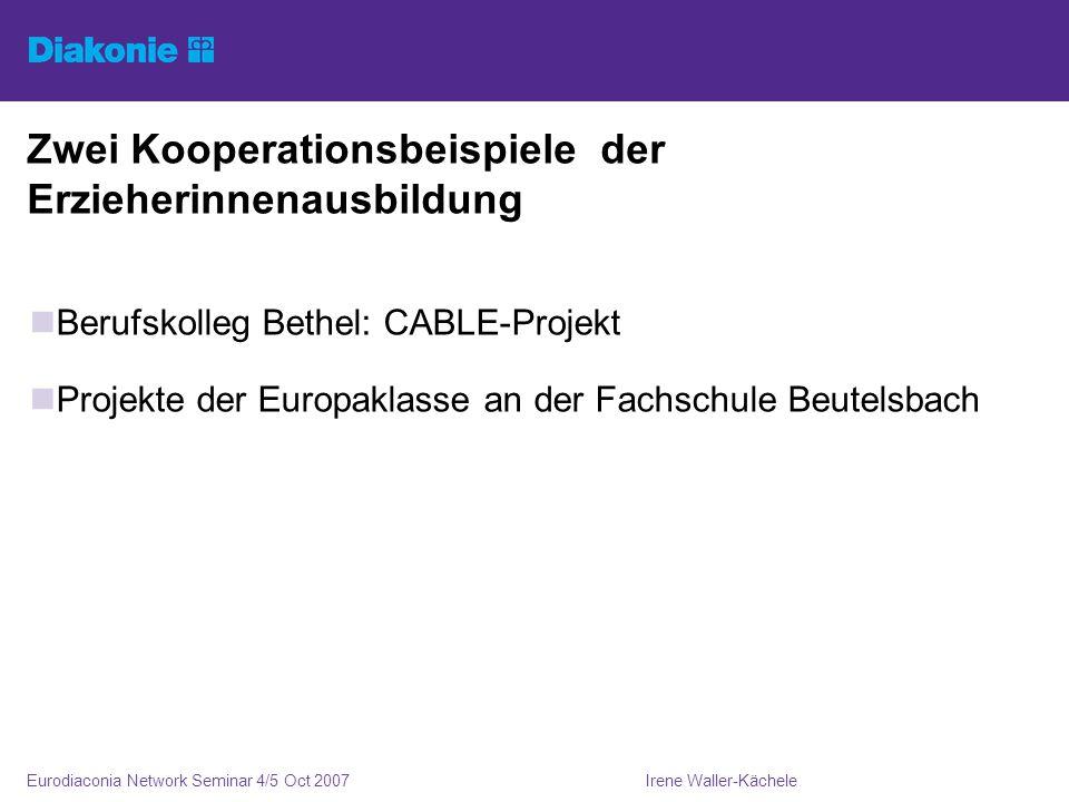 Irene Waller-KächeleEurodiaconia Network Seminar 4/5 Oct 2007 Zwei Kooperationsbeispiele der Erzieherinnenausbildung Berufskolleg Bethel: CABLE-Projekt Projekte der Europaklasse an der Fachschule Beutelsbach