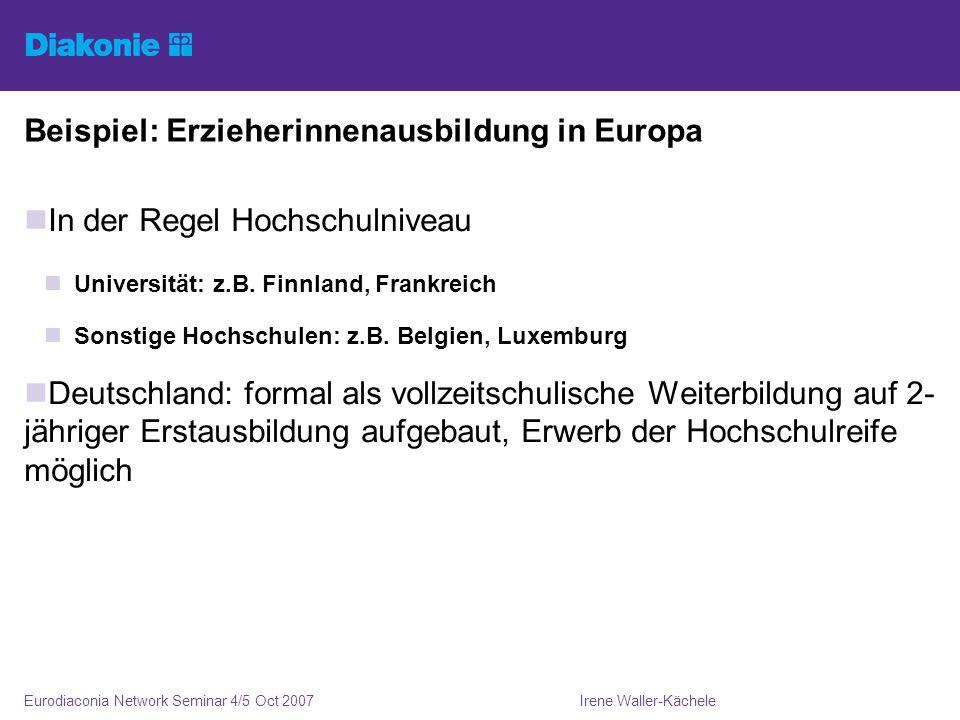 Irene Waller-KächeleEurodiaconia Network Seminar 4/5 Oct 2007 Beispiel: Erzieherinnenausbildung in Europa In der Regel Hochschulniveau Universität: z.B.