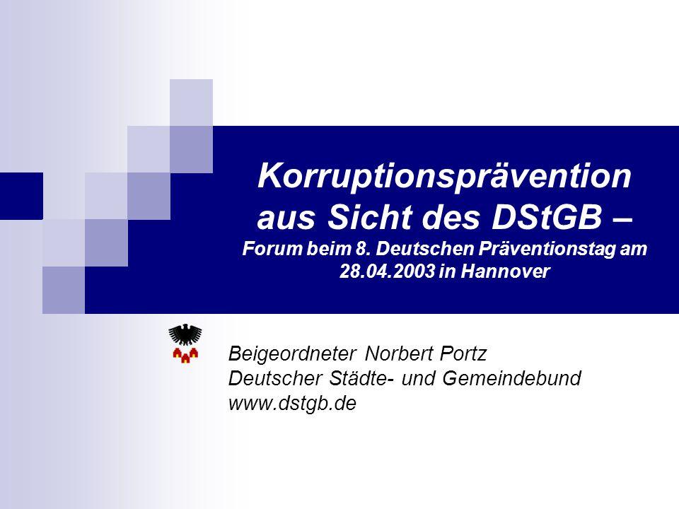 Korruptionsprävention aus Sicht des DStGB – Forum beim 8. Deutschen Präventionstag am 28.04.2003 in Hannover Beigeordneter Norbert Portz Deutscher Stä