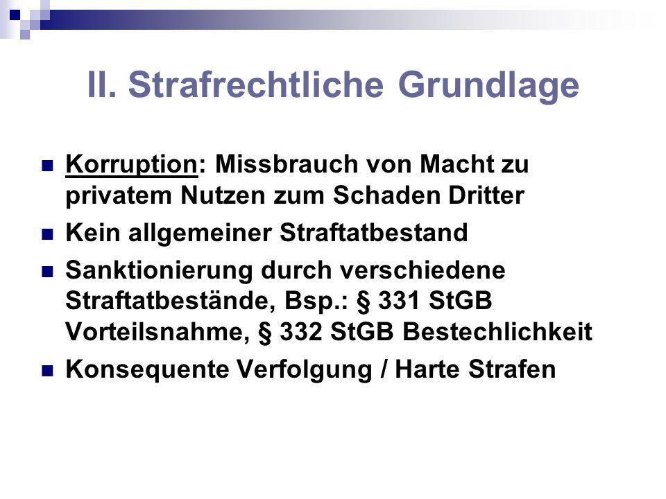 II. Strafrechtliche Grundlage Korruption: Missbrauch von Macht zu privatem Nutzen zum Schaden Dritter Kein allgemeiner Straftatbestand Sanktionierung