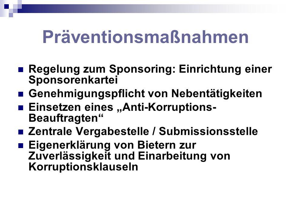 Präventionsmaßnahmen Regelung zum Sponsoring: Einrichtung einer Sponsorenkartei Genehmigungspflicht von Nebentätigkeiten Einsetzen eines Anti-Korrupti