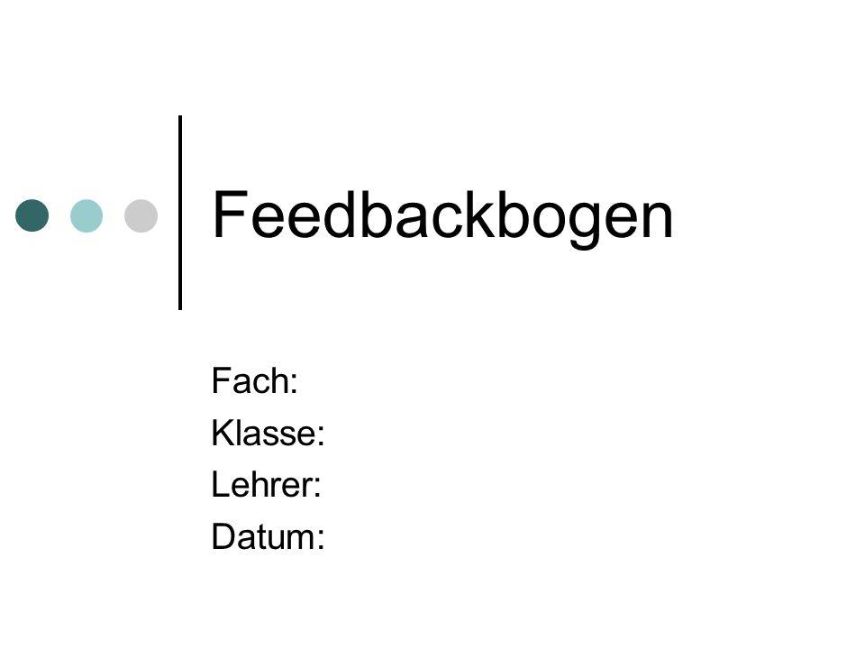 Feedbackbogen Fach: Klasse: Lehrer: Datum: