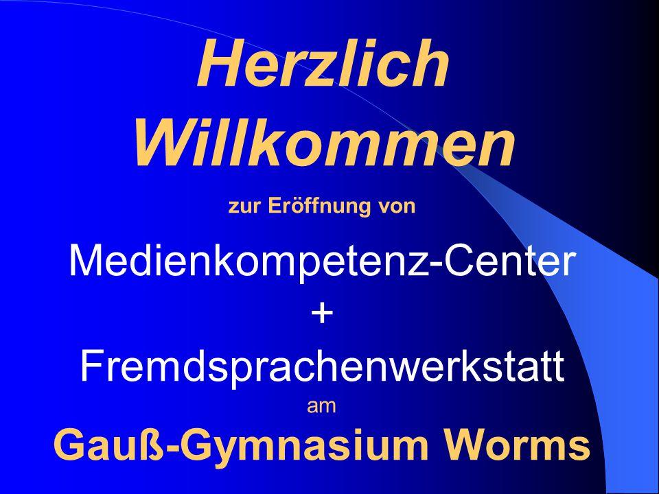 Herzlich Willkommen zur Eröffnung von Medienkompetenz-Center + Fremdsprachenwerkstatt am Gauß-Gymnasium Worms
