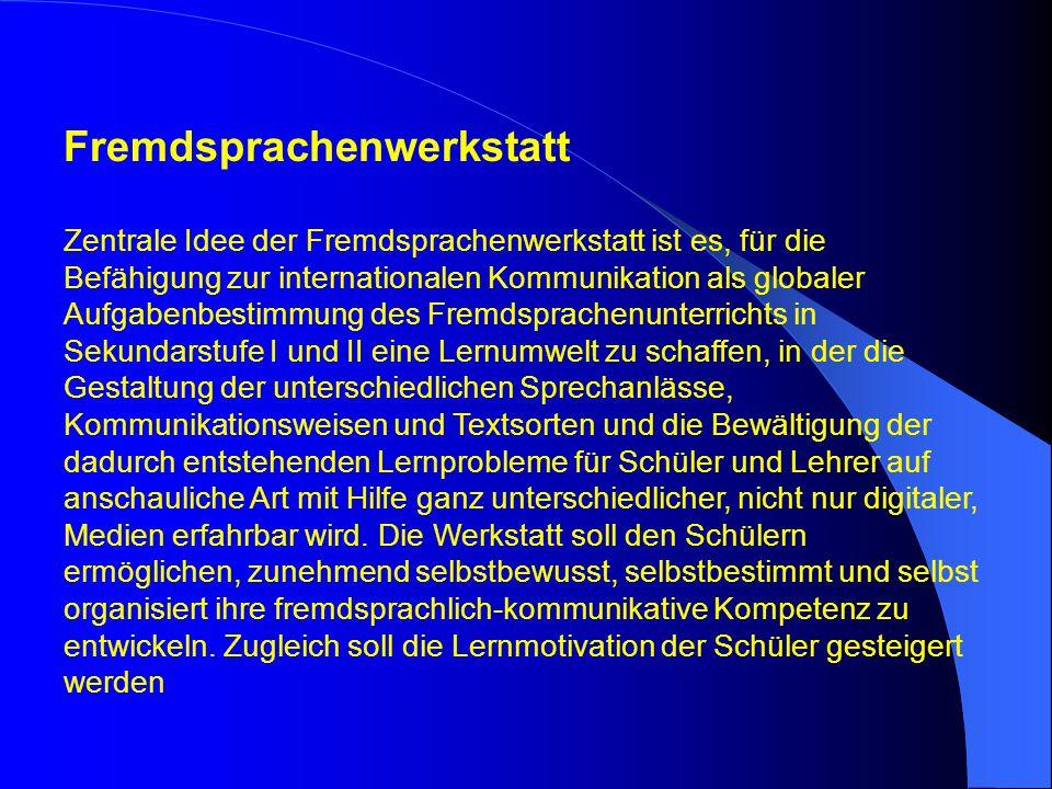 Fremdsprachenwerkstatt Zentrale Idee der Fremdsprachenwerkstatt ist es, für die Befähigung zur internationalen Kommunikation als globaler Aufgabenbest