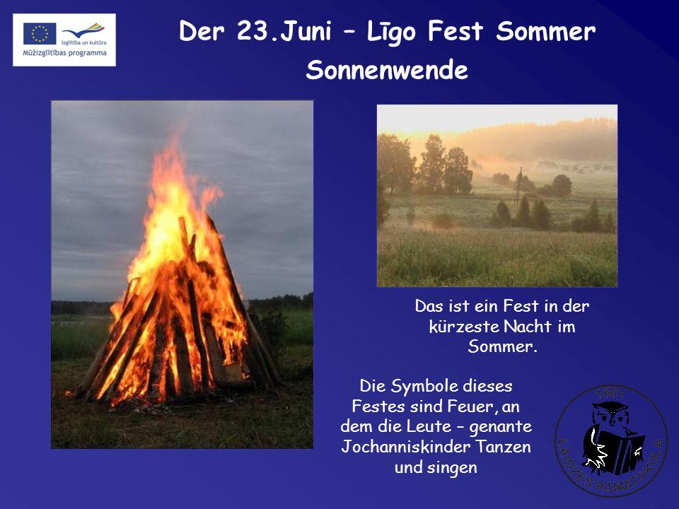 Der 23.Juni – Līgo Fest Sommer Sonnenwende Die Symbole dieses Festes sind Feuer, an dem die Leute – genante Jochanniskinder Tanzen und singen Das ist ein Fest in der kürzeste Nacht im Sommer.