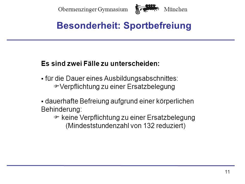 Obermenzinger GymnasiumMünchen Besonderheit: Sportbefreiung Es sind zwei Fälle zu unterscheiden: für die Dauer eines Ausbildungsabschnittes: Verpflichtung zu einer Ersatzbelegung dauerhafte Befreiung aufgrund einer körperlichen Behinderung: keine Verpflichtung zu einer Ersatzbelegung (Mindeststundenzahl von 132 reduziert) 11