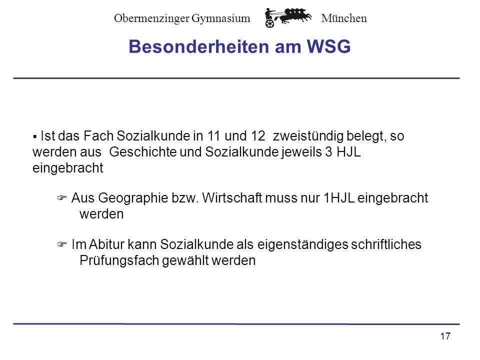 Obermenzinger GymnasiumMünchen Besonderheiten am WSG 17 Ist das Fach Sozialkunde in 11 und 12 zweistündig belegt, so werden aus Geschichte und Sozialkunde jeweils 3 HJL eingebracht Aus Geographie bzw.