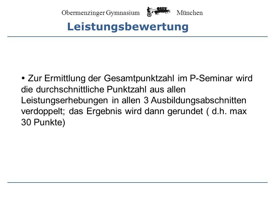 Obermenzinger Gymnasium München Zur Ermittlung der Gesamtpunktzahl im P-Seminar wird die durchschnittliche Punktzahl aus allen Leistungserhebungen in allen 3 Ausbildungsabschnitten verdoppelt; das Ergebnis wird dann gerundet ( d.h.