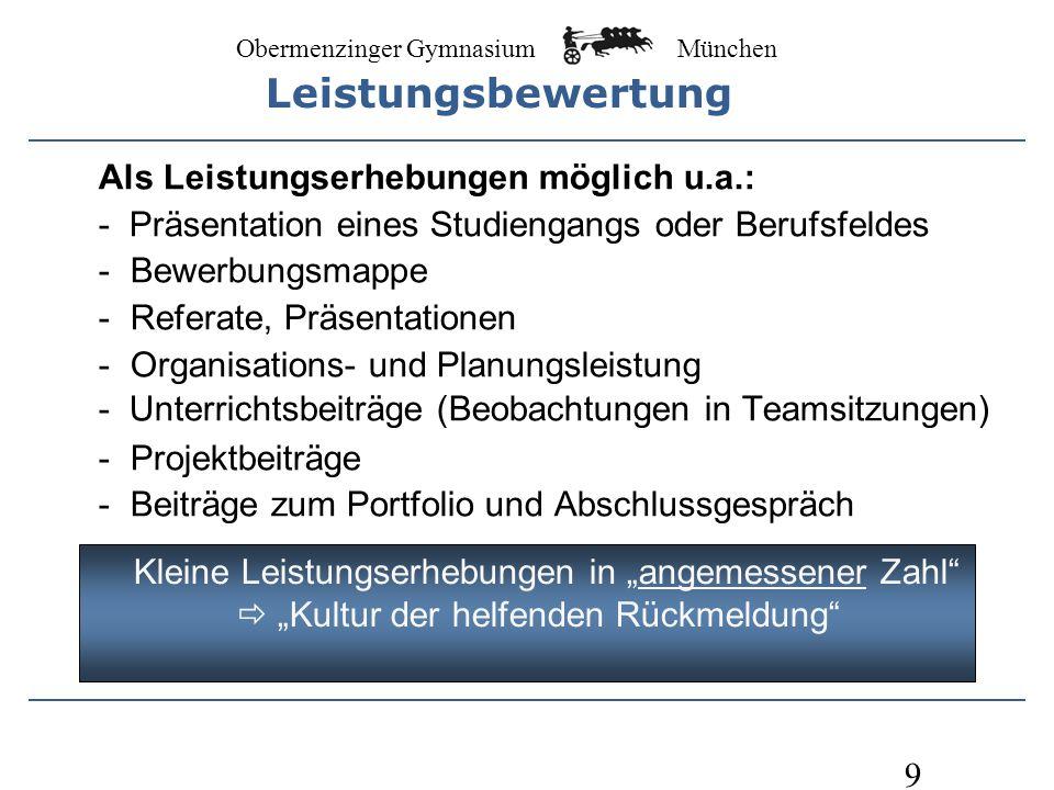 Obermenzinger Gymnasium München 9 Als Leistungserhebungen möglich u.a.: - Präsentation eines Studiengangs oder Berufsfeldes - Bewerbungsmappe - Referate, Präsentationen - Organisations- und Planungsleistung - Unterrichtsbeiträge (Beobachtungen in Teamsitzungen) - Projektbeiträge - Beiträge zum Portfolio und Abschlussgespräch Kleine Leistungserhebungen in angemessener Zahl Kultur der helfenden Rückmeldung Leistungsbewertung