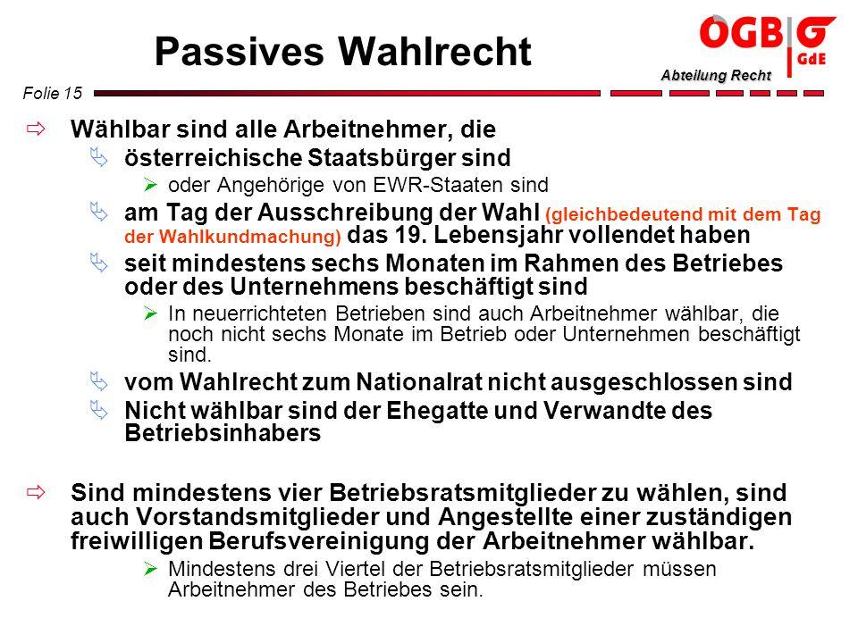 Folie 15 Abteilung Recht Passives Wahlrecht Wählbar sind alle Arbeitnehmer, die österreichische Staatsbürger sind oder Angehörige von EWR-Staaten sind