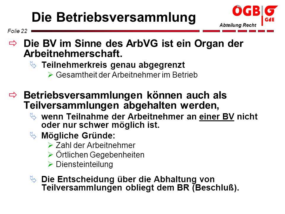 Folie 22 Abteilung Recht Die Betriebsversammlung Die BV im Sinne des ArbVG ist ein Organ der Arbeitnehmerschaft. Teilnehmerkreis genau abgegrenzt Gesa