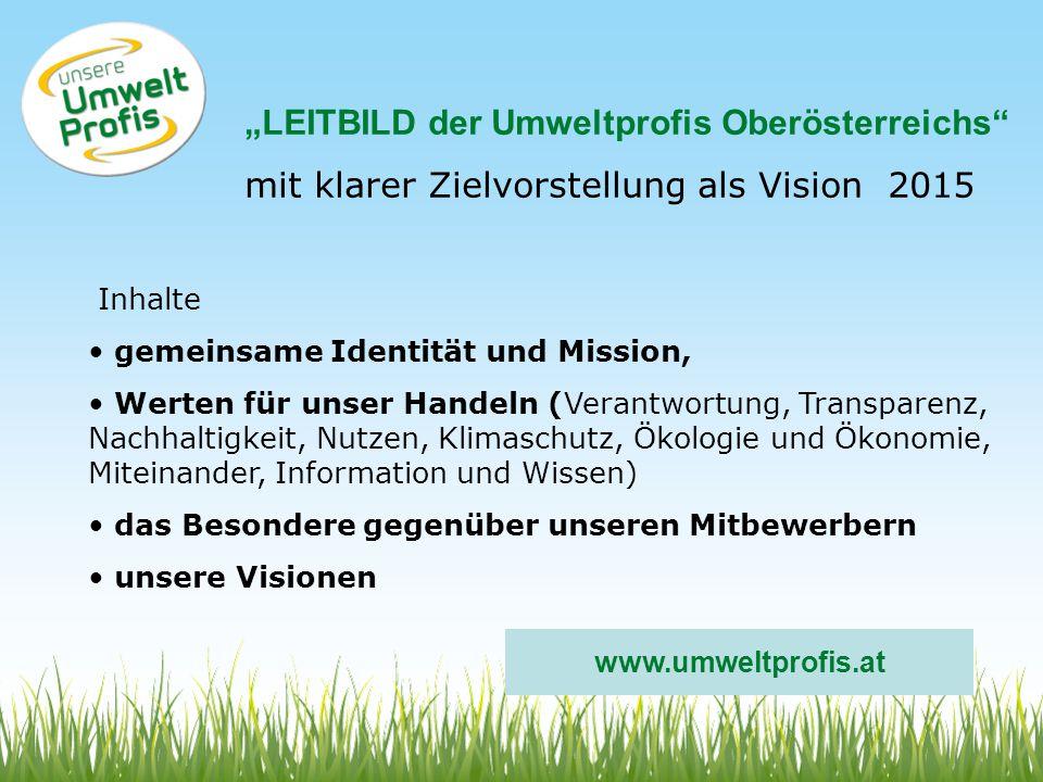 LEITBILD der Umweltprofis Oberösterreichs mit klarer Zielvorstellung als Vision 2015 Inhalte gemeinsame Identität und Mission, Werten für unser Handeln (Verantwortung, Transparenz, Nachhaltigkeit, Nutzen, Klimaschutz, Ökologie und Ökonomie, Miteinander, Information und Wissen) das Besondere gegenüber unseren Mitbewerbern unsere Visionen www.umweltprofis.at