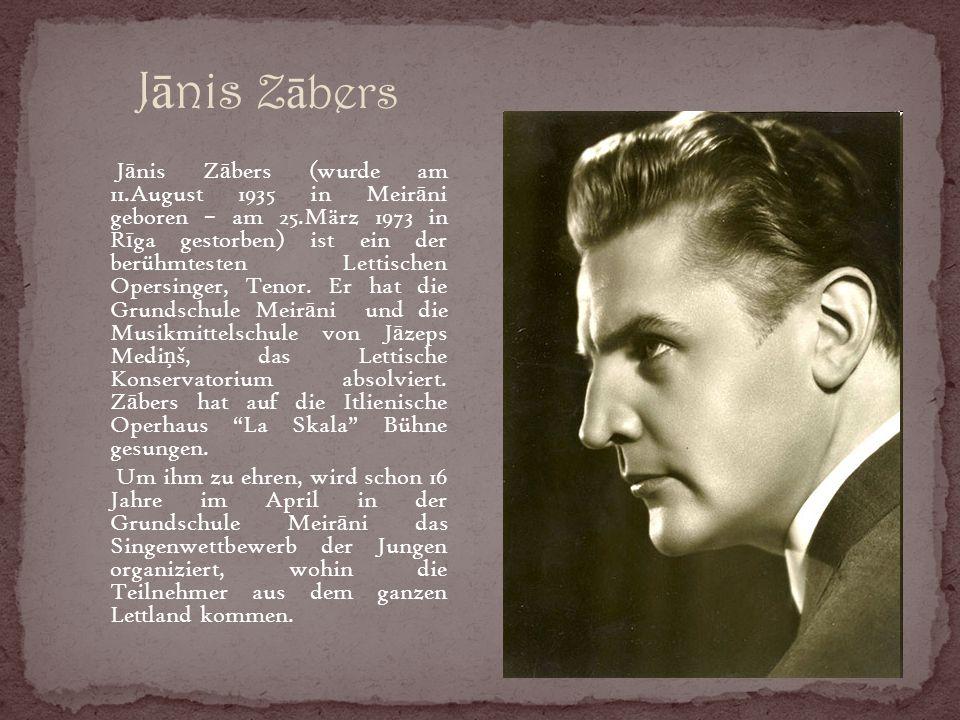 J ā nis Z ā bers J ā nis Z ā bers (wurde am 11.August 1935 in Meir ā ni geboren – am 25.März 1973 in R ī ga gestorben) ist ein der berühmtesten Lettischen Opersinger, Tenor.