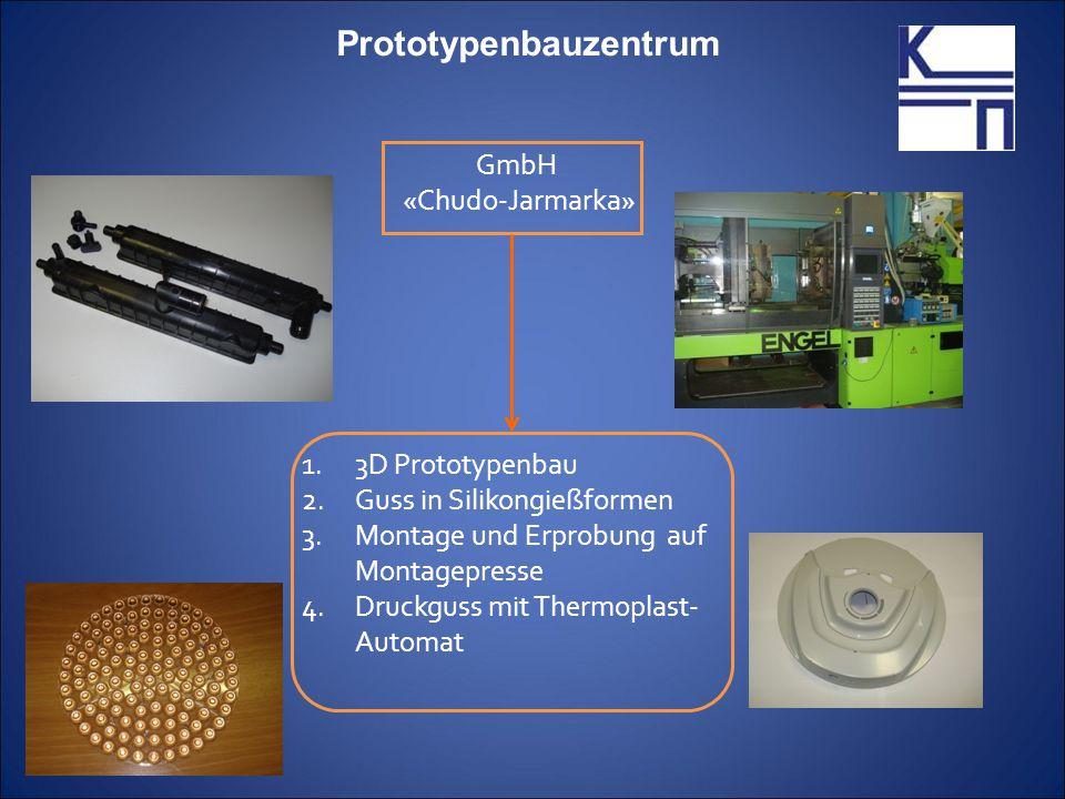 GmbH «Chudo-Jarmarka» Prototypenbauzentrum 1.3D Prototypenbau 2.Guss in Silikongießformen 3.Montage und Erprobung auf Montagepresse 4.Druckguss mit Thermoplast- Automat