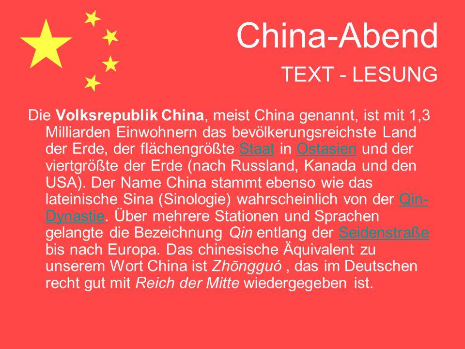 China-Abend TEXT - LESUNG Die Volksrepublik China, meist China genannt, ist mit 1,3 Milliarden Einwohnern das bevölkerungsreichste Land der Erde, der