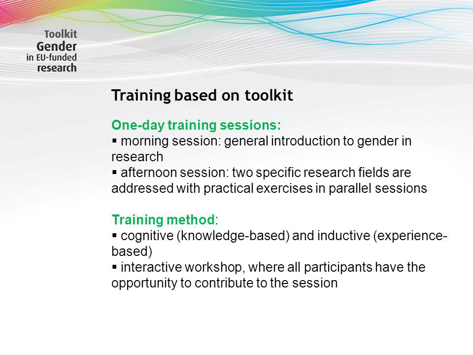 Sabine Scherbaum Training based on toolkit One-day training sessions: morning session: general introduction to gender in research afternoon session: two specific research fields are addressed with practical exercises in parallel sessions Training method: cognitive (knowledge-based) and inductive (experience- based) interactive workshop, where all participants have the opportunity to contribute to the session