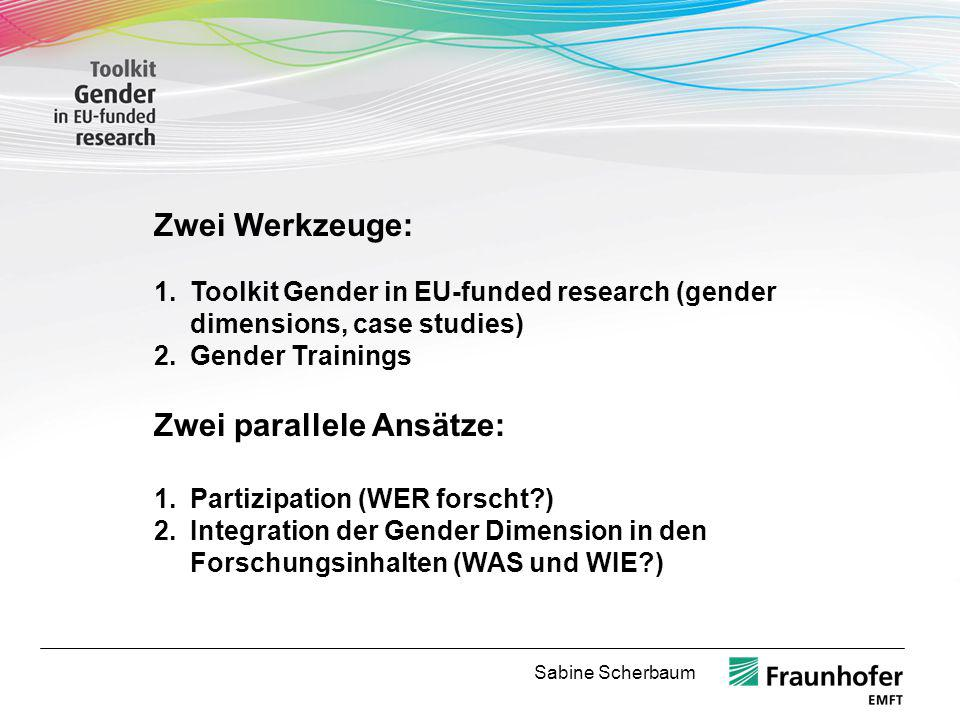 Sabine Scherbaum Zwei Werkzeuge: 1.Toolkit Gender in EU-funded research (gender dimensions, case studies) 2.Gender Trainings Zwei parallele Ansätze: 1.Partizipation (WER forscht?) 2.Integration der Gender Dimension in den Forschungsinhalten (WAS und WIE?)