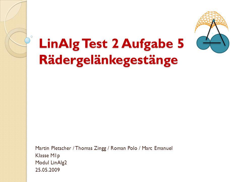LinAlg Test 2 Aufgabe 5 Rädergelänkegestänge Martin Pletscher / Thomas Zingg / Roman Polo / Marc Emanuel Klasse M1p Modul LinAlg2 25.05.2009
