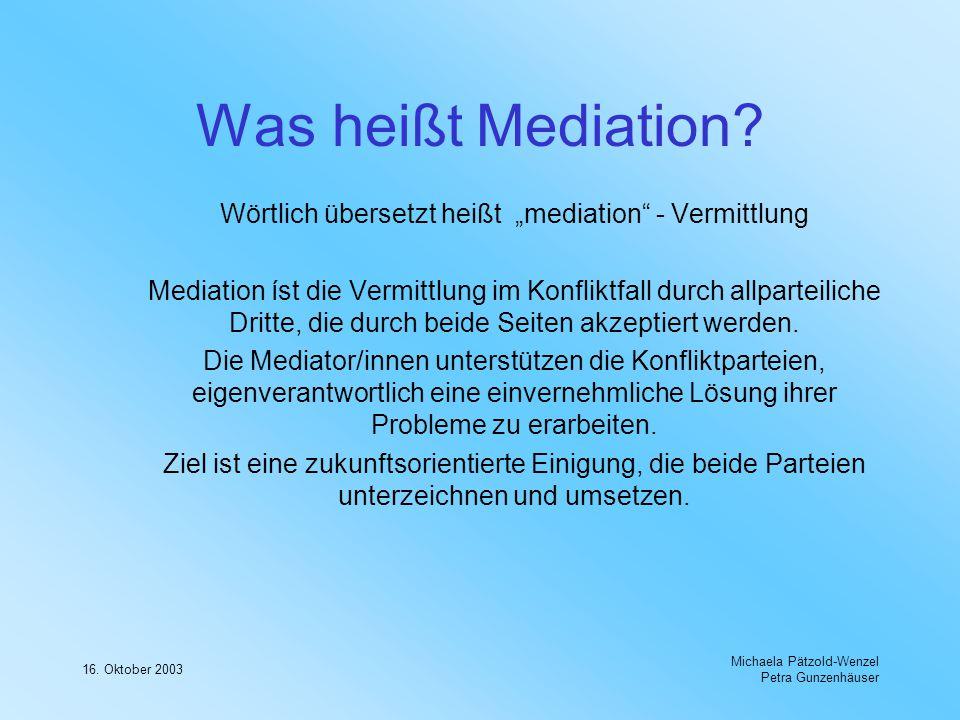 16. Oktober 2003 Michaela Pätzold-Wenzel Petra Gunzenhäuser Was heißt Mediation? Wörtlich übersetzt heißt mediation - Vermittlung Mediation íst die Ve