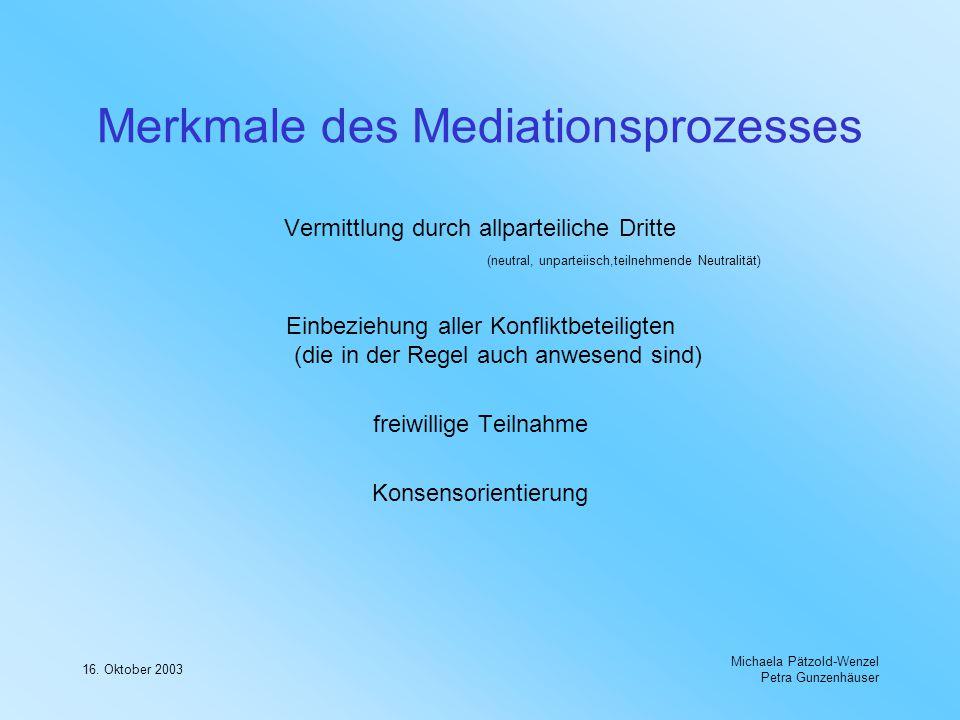 16. Oktober 2003 Michaela Pätzold-Wenzel Petra Gunzenhäuser Merkmale des Mediationsprozesses Vermittlung durch allparteiliche Dritte (neutral, unparte