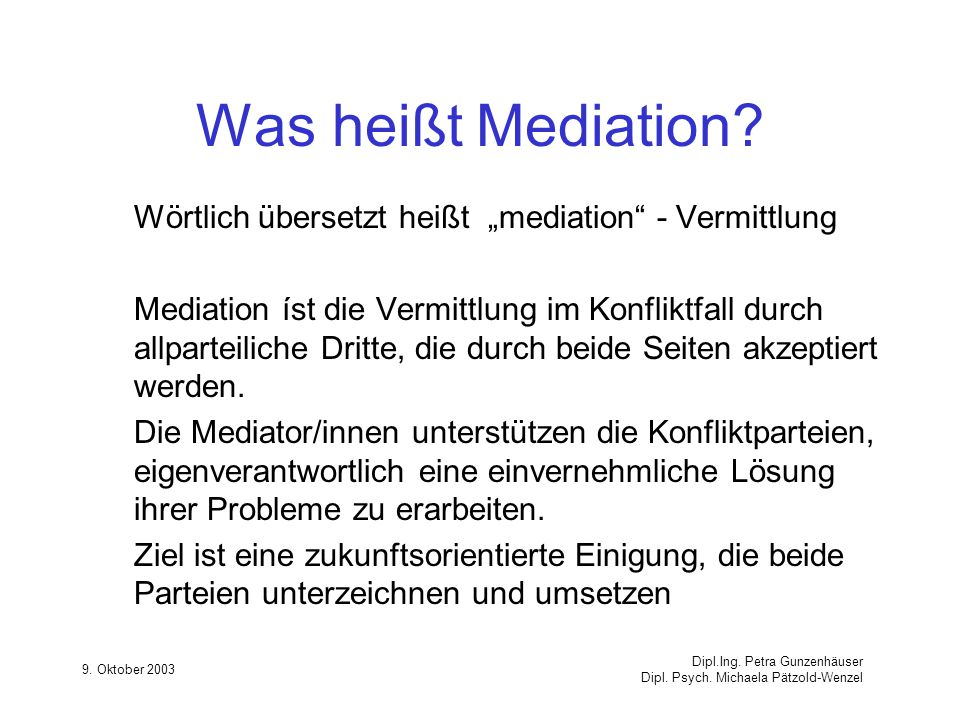 9. Oktober 2003 Dipl.Ing. Petra Gunzenhäuser Dipl. Psych. Michaela Pätzold-Wenzel Was heißt Mediation? Wörtlich übersetzt heißt mediation - Vermittlun