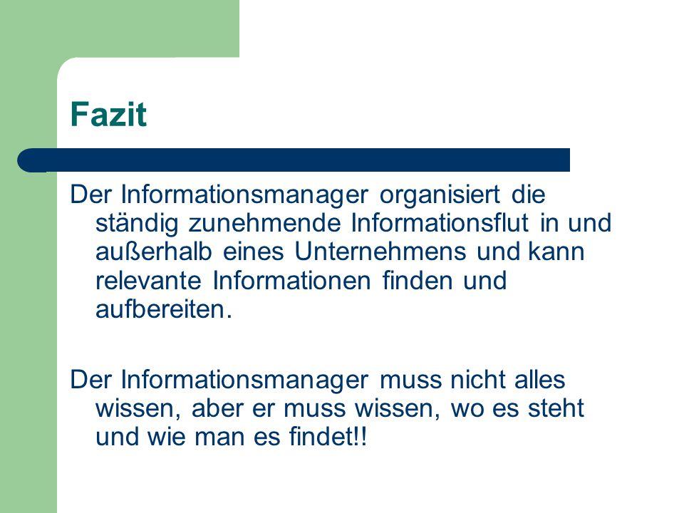 Fazit Der Informationsmanager organisiert die ständig zunehmende Informationsflut in und außerhalb eines Unternehmens und kann relevante Informationen finden und aufbereiten.