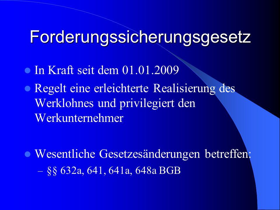 Forderungssicherungsgesetz In Kraft seit dem 01.01.2009 Regelt eine erleichterte Realisierung des Werklohnes und privilegiert den Werkunternehmer Wesentliche Gesetzesänderungen betreffen: – §§ 632a, 641, 641a, 648a BGB