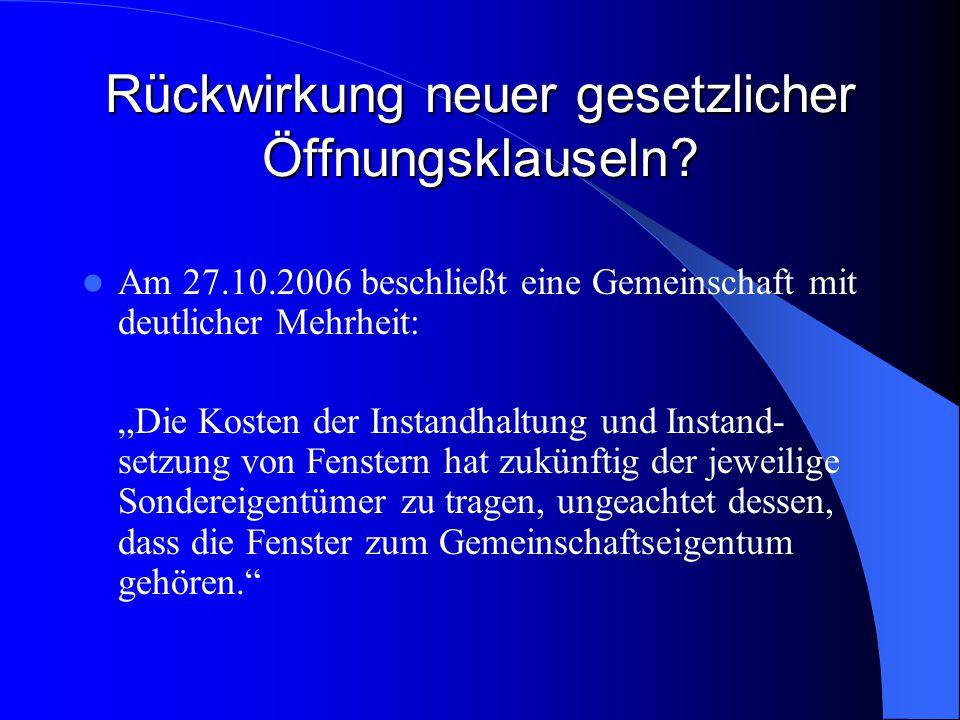 Rückwirkung neuer gesetzlicher Öffnungsklauseln? Am 27.10.2006 beschließt eine Gemeinschaft mit deutlicher Mehrheit: Die Kosten der Instandhaltung und