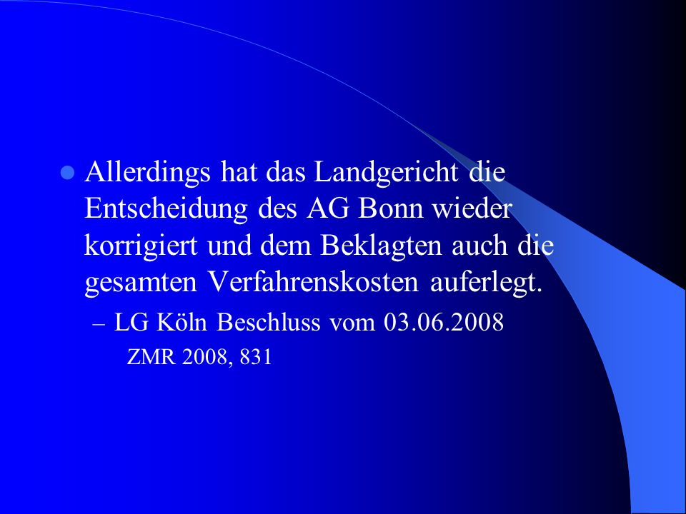 Allerdings hat das Landgericht die Entscheidung des AG Bonn wieder korrigiert und dem Beklagten auch die gesamten Verfahrenskosten auferlegt. – LG Köl