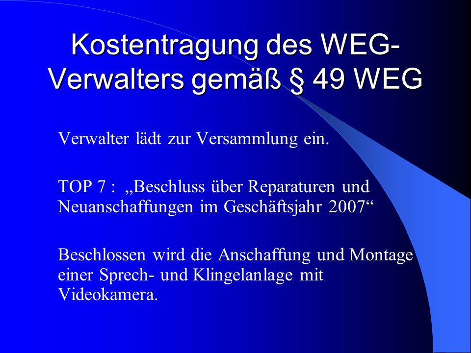 Kostentragung des WEG- Verwalters gemäß § 49 WEG Verwalter lädt zur Versammlung ein. TOP 7 : Beschluss über Reparaturen und Neuanschaffungen im Geschä